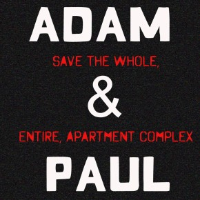 'Adam & Paul Save the Whole, Entire Apartment Complex', because saving the world is too much work